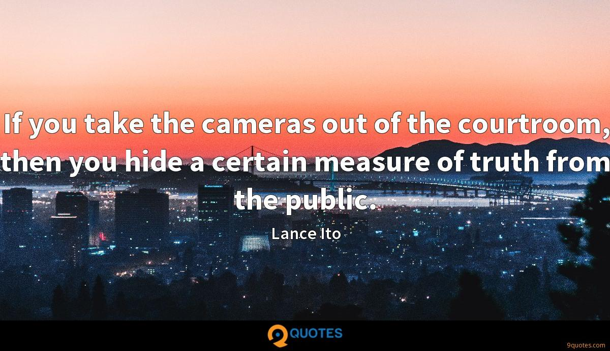 If you take the cameras out of the courtroom, then you hide a certain measure of truth from the public.