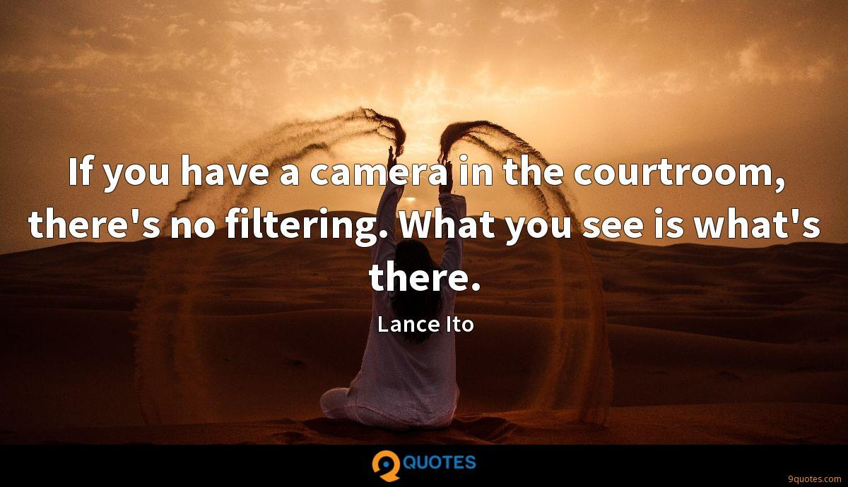 If you have a camera in the courtroom, there's no filtering. What you see is what's there.