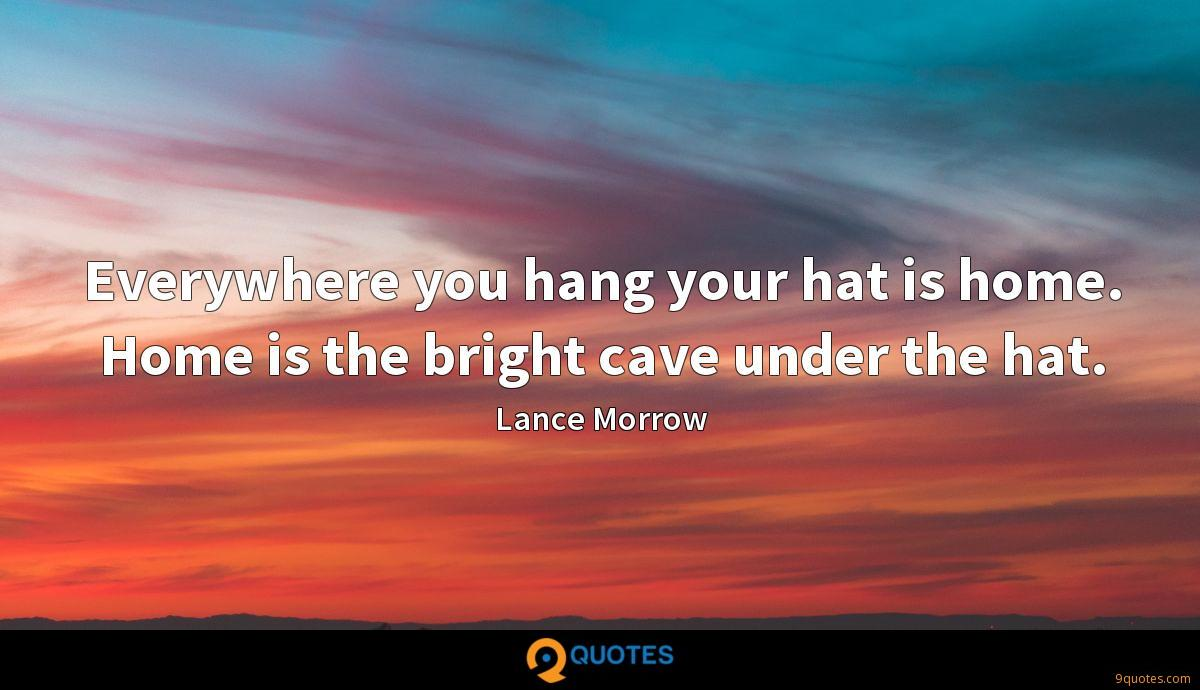 Everywhere you hang your hat is home. Home is the bright cave under the hat.