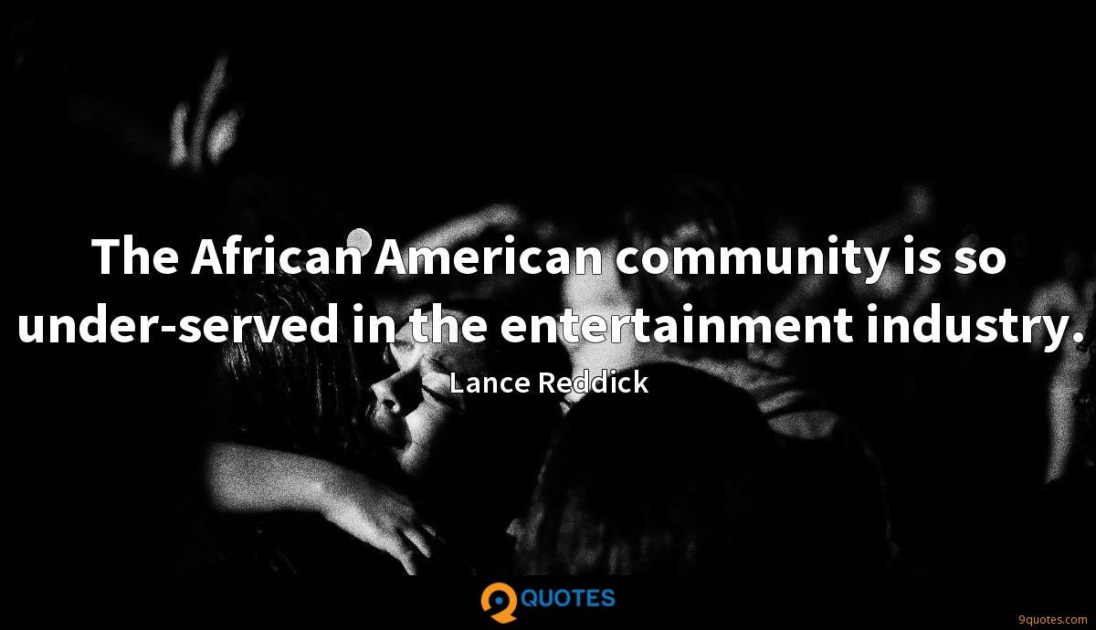 The African American community is so under-served in the entertainment industry.