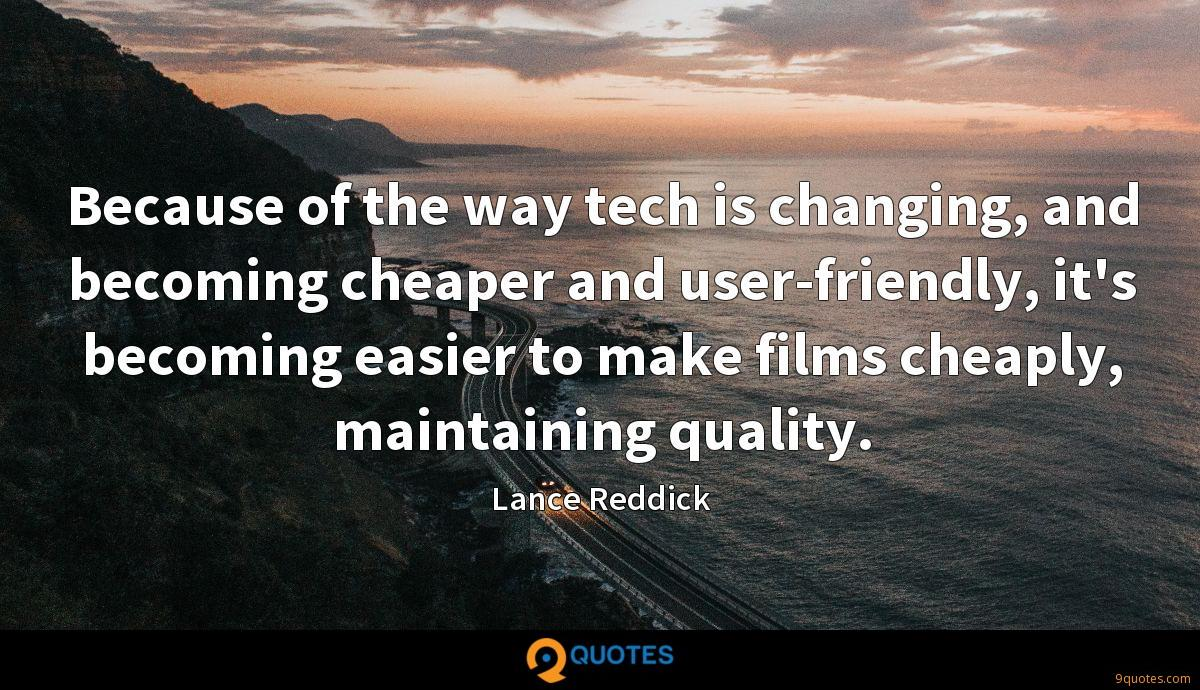 Because of the way tech is changing, and becoming cheaper and user-friendly, it's becoming easier to make films cheaply, maintaining quality.