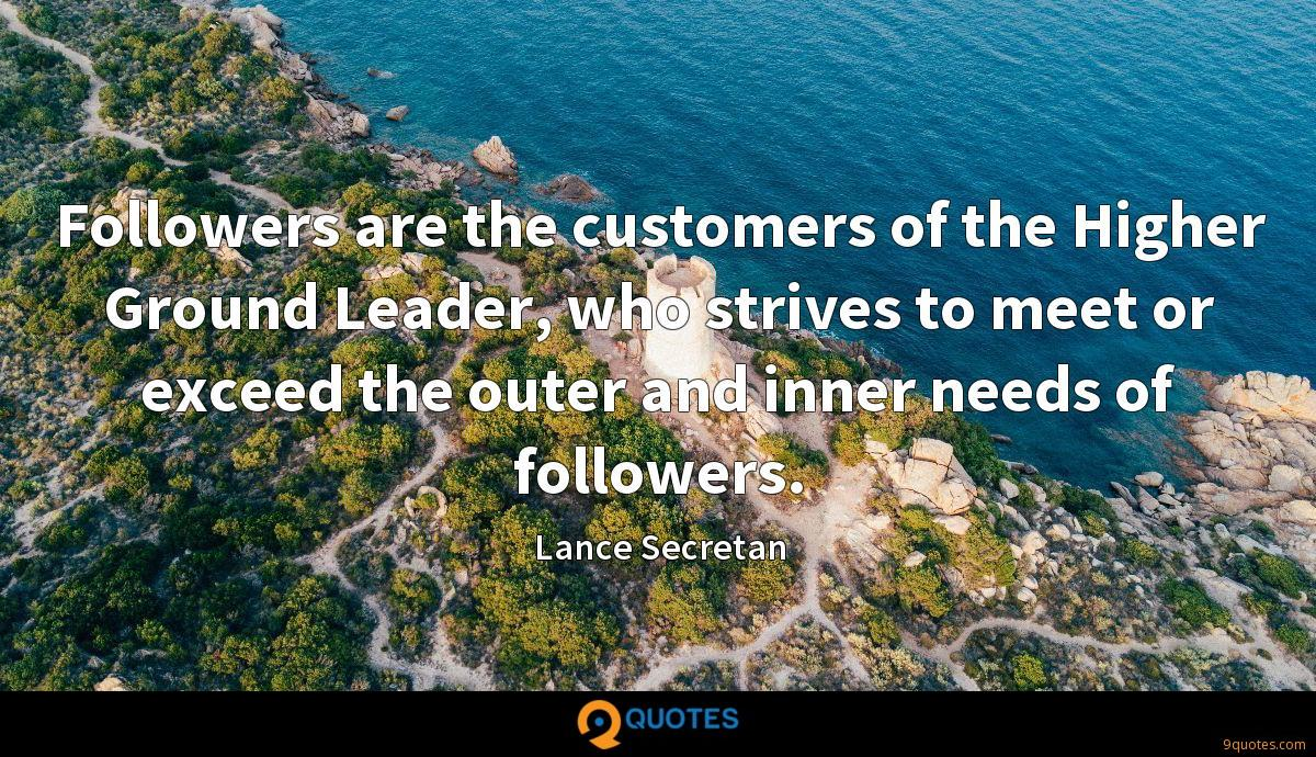 Followers are the customers of the Higher Ground Leader, who strives to meet or exceed the outer and inner needs of followers.
