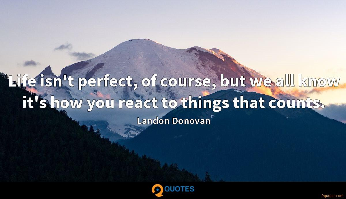 Life isn't perfect, of course, but we all know it's how you react to things that counts.