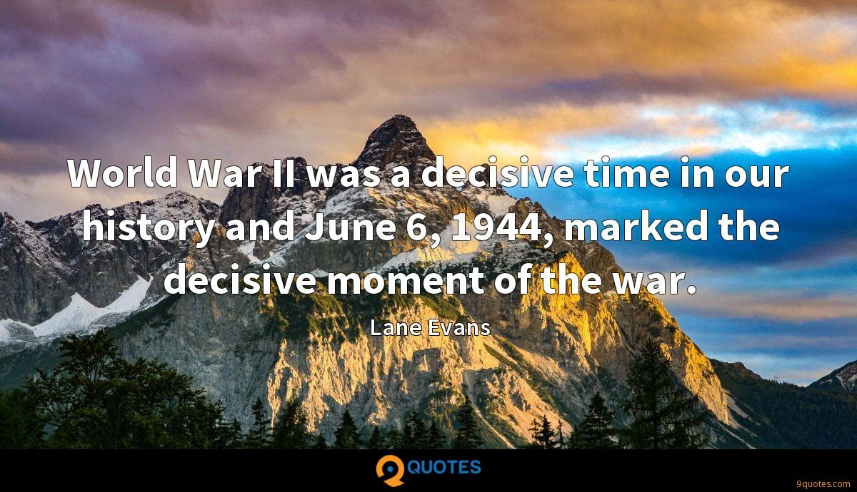 World War II was a decisive time in our history and June 6, 1944, marked the decisive moment of the war.
