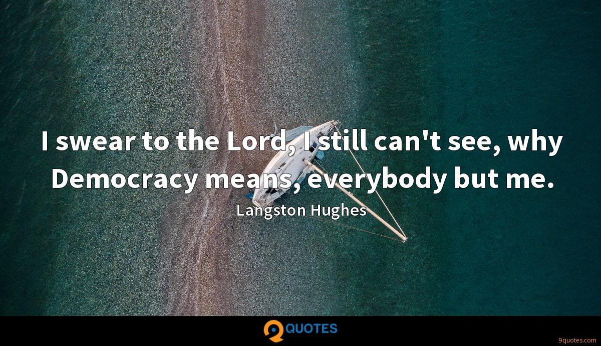 I swear to the Lord, I still can't see, why Democracy means, everybody but me.