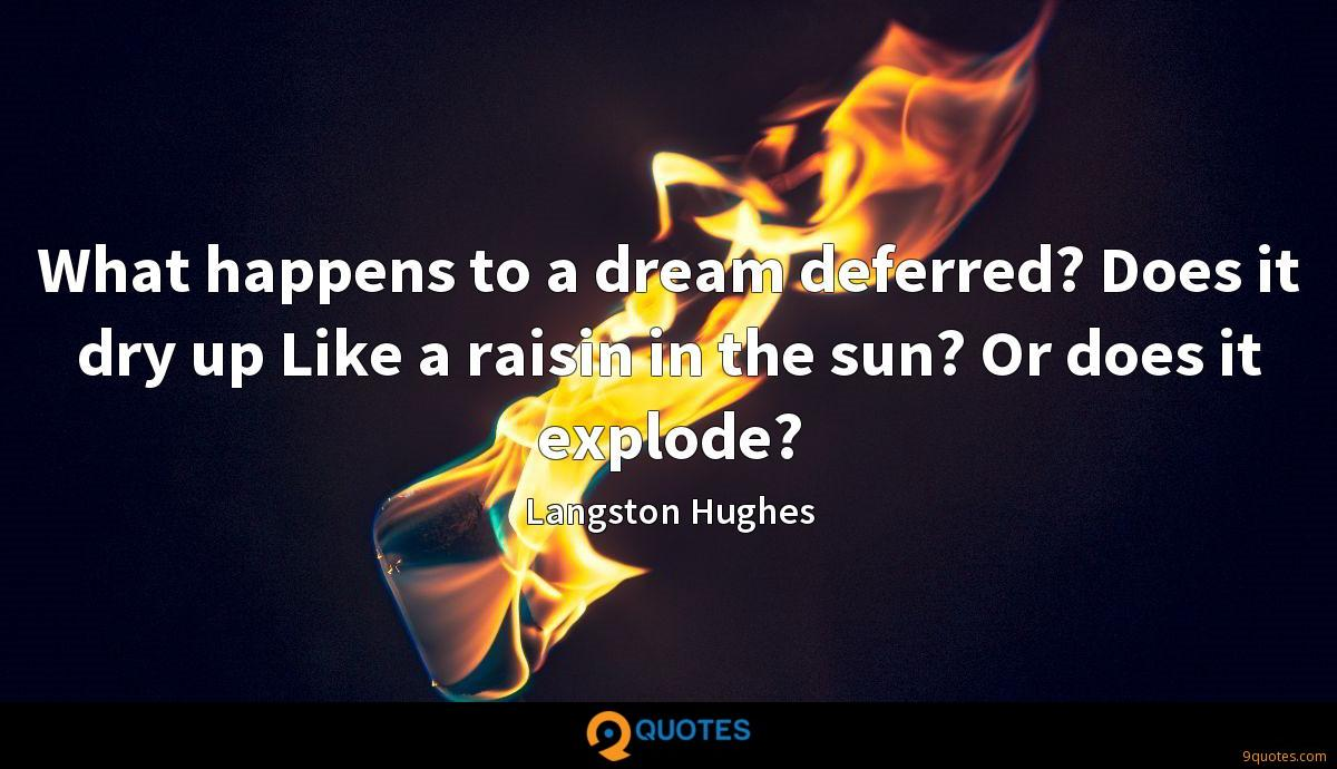 What happens to a dream deferred? Does it dry up Like a raisin in the sun? Or does it explode?