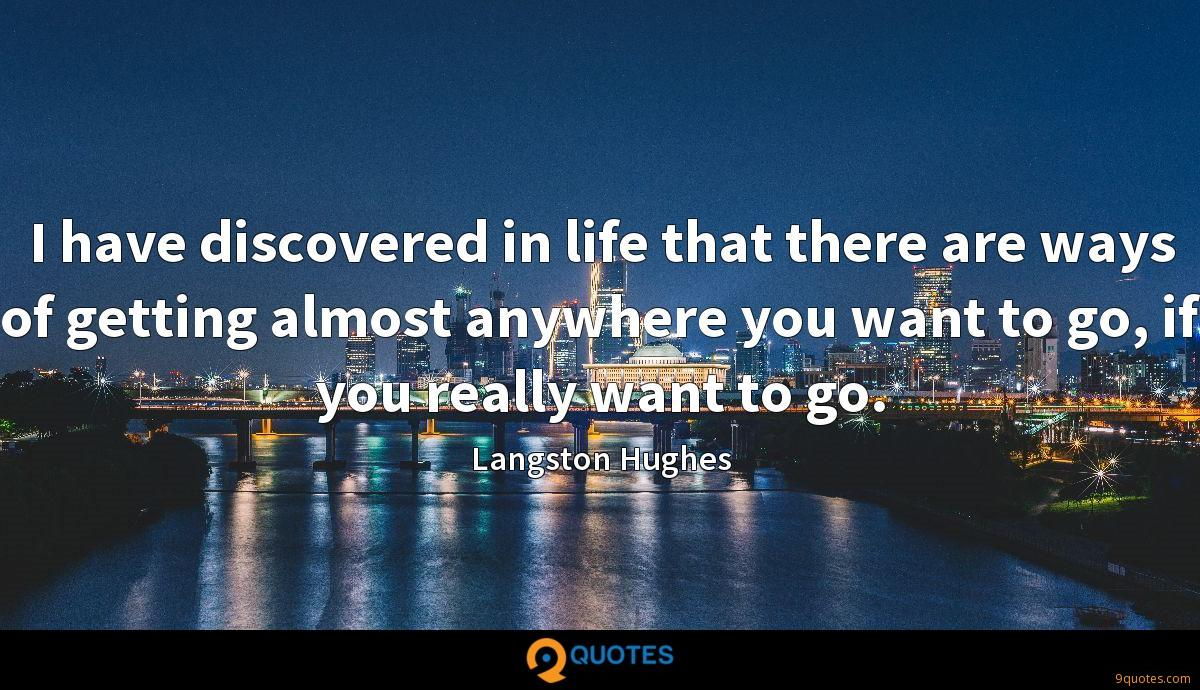 I have discovered in life that there are ways of getting almost anywhere you want to go, if you really want to go.