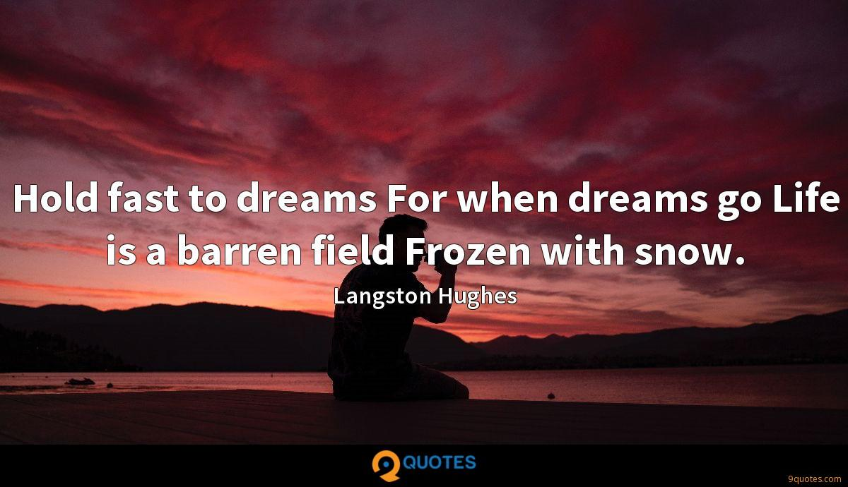 Hold fast to dreams For when dreams go Life is a barren field Frozen with snow.