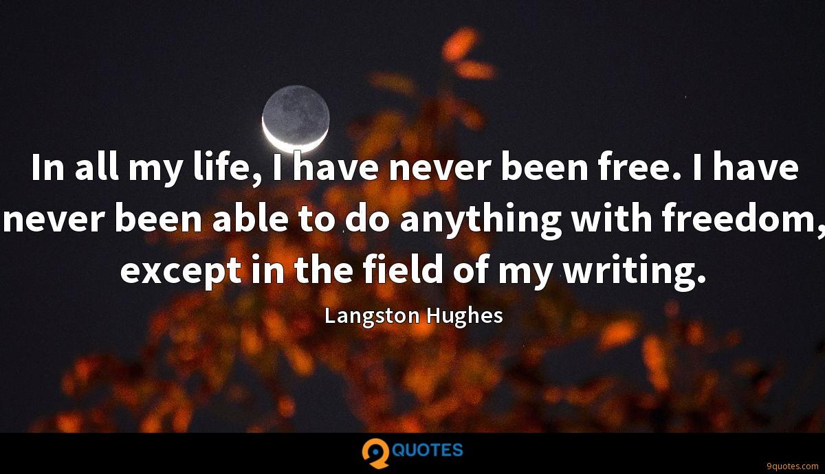 In all my life, I have never been free. I have never been able to do anything with freedom, except in the field of my writing.