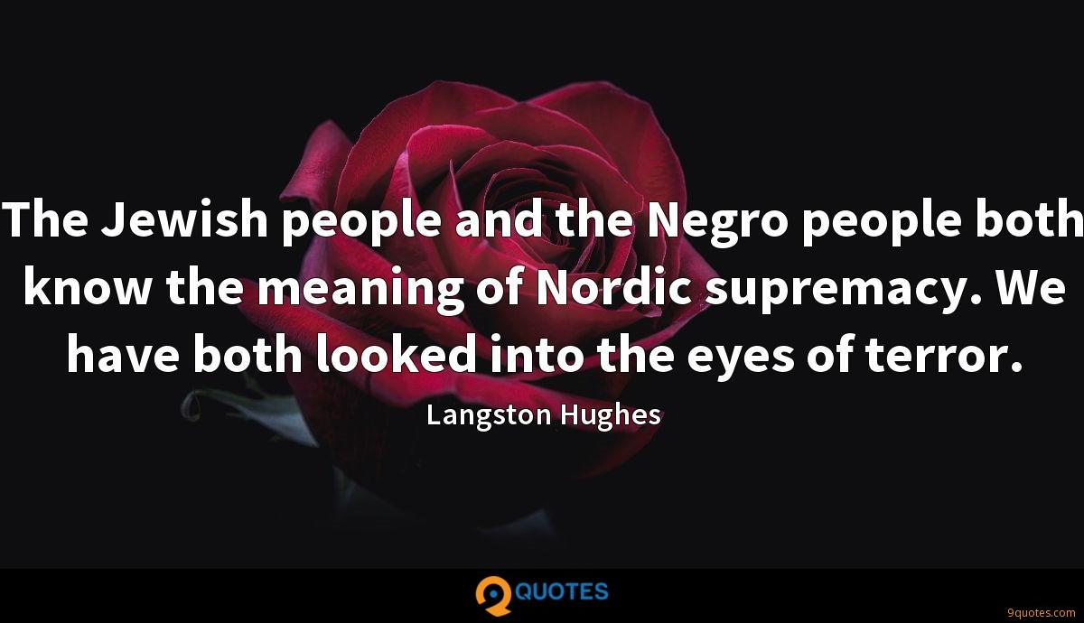 The Jewish people and the Negro people both know the meaning of Nordic supremacy. We have both looked into the eyes of terror.