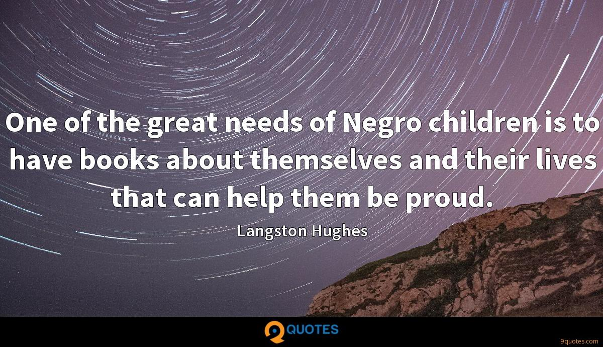 One of the great needs of Negro children is to have books about themselves and their lives that can help them be proud.