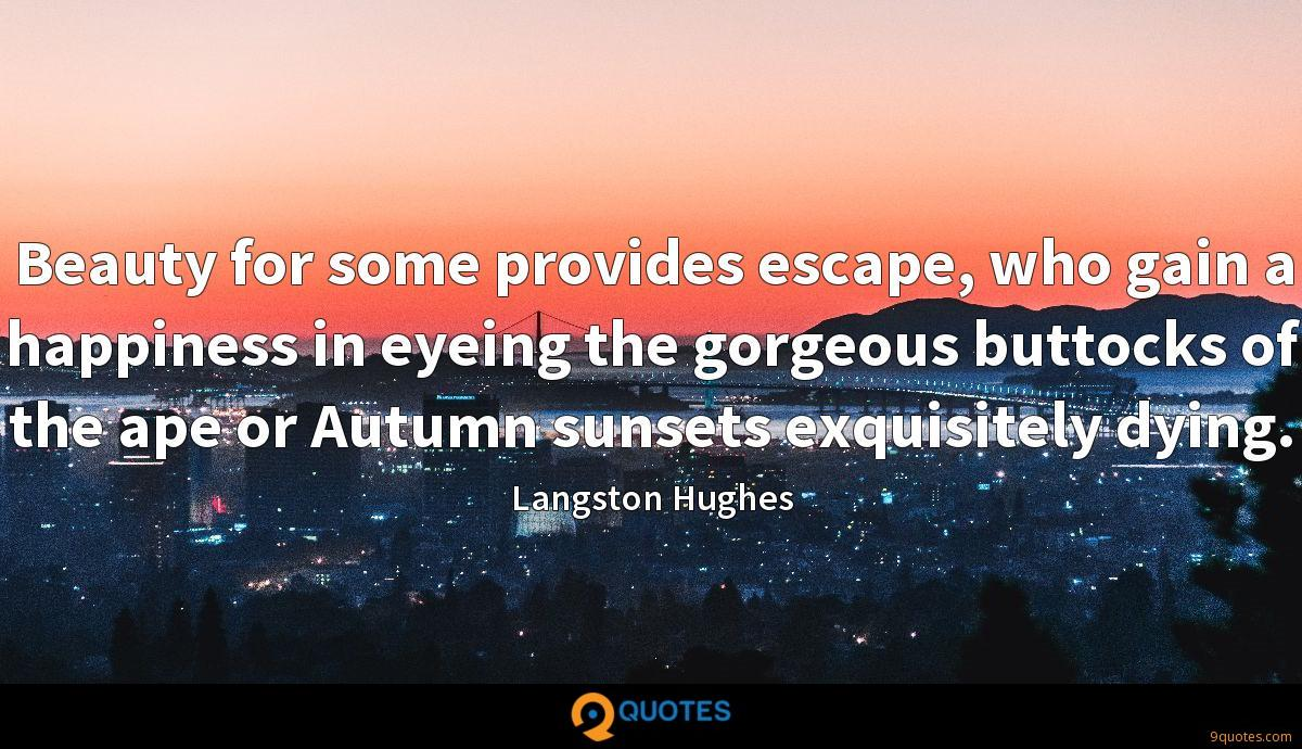 Beauty for some provides escape, who gain a happiness in eyeing the gorgeous buttocks of the ape or Autumn sunsets exquisitely dying.