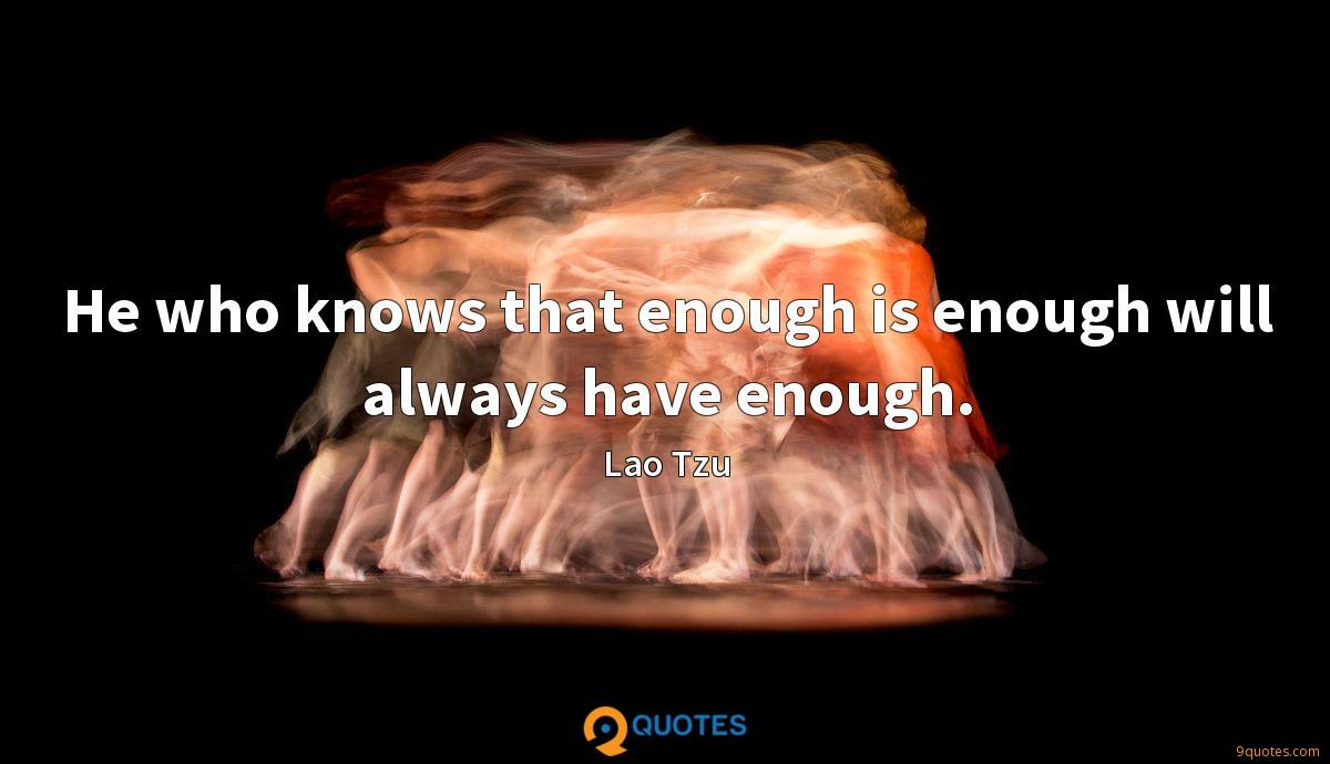 He who knows that enough is enough will always have enough.
