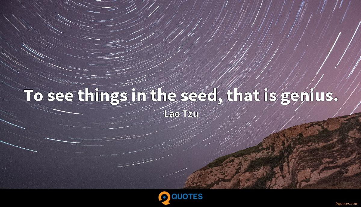 To see things in the seed, that is genius.