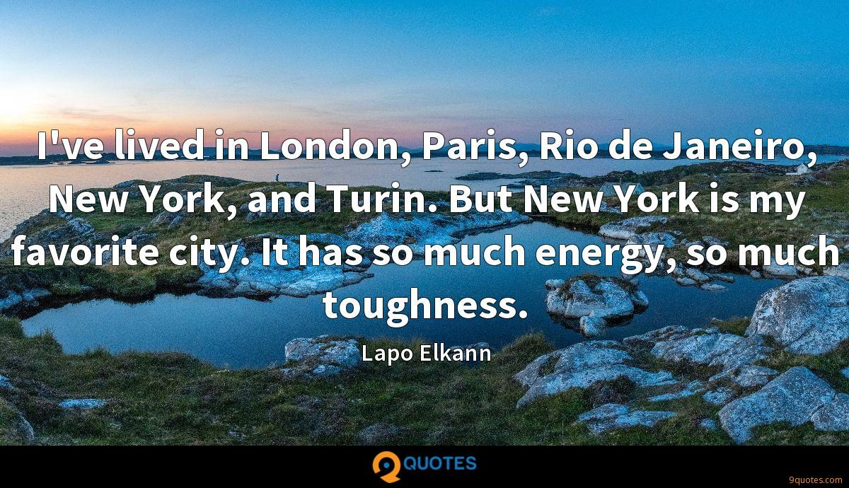 I've lived in London, Paris, Rio de Janeiro, New York, and Turin. But New York is my favorite city. It has so much energy, so much toughness.