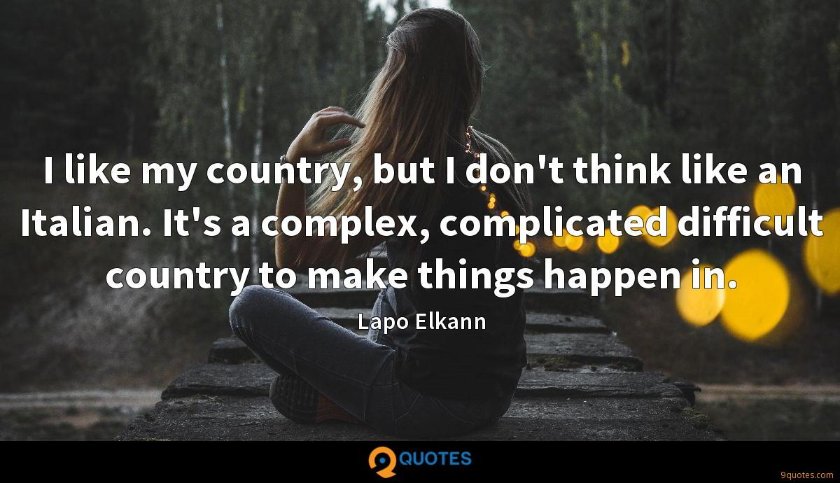 I like my country, but I don't think like an Italian. It's a complex, complicated difficult country to make things happen in.