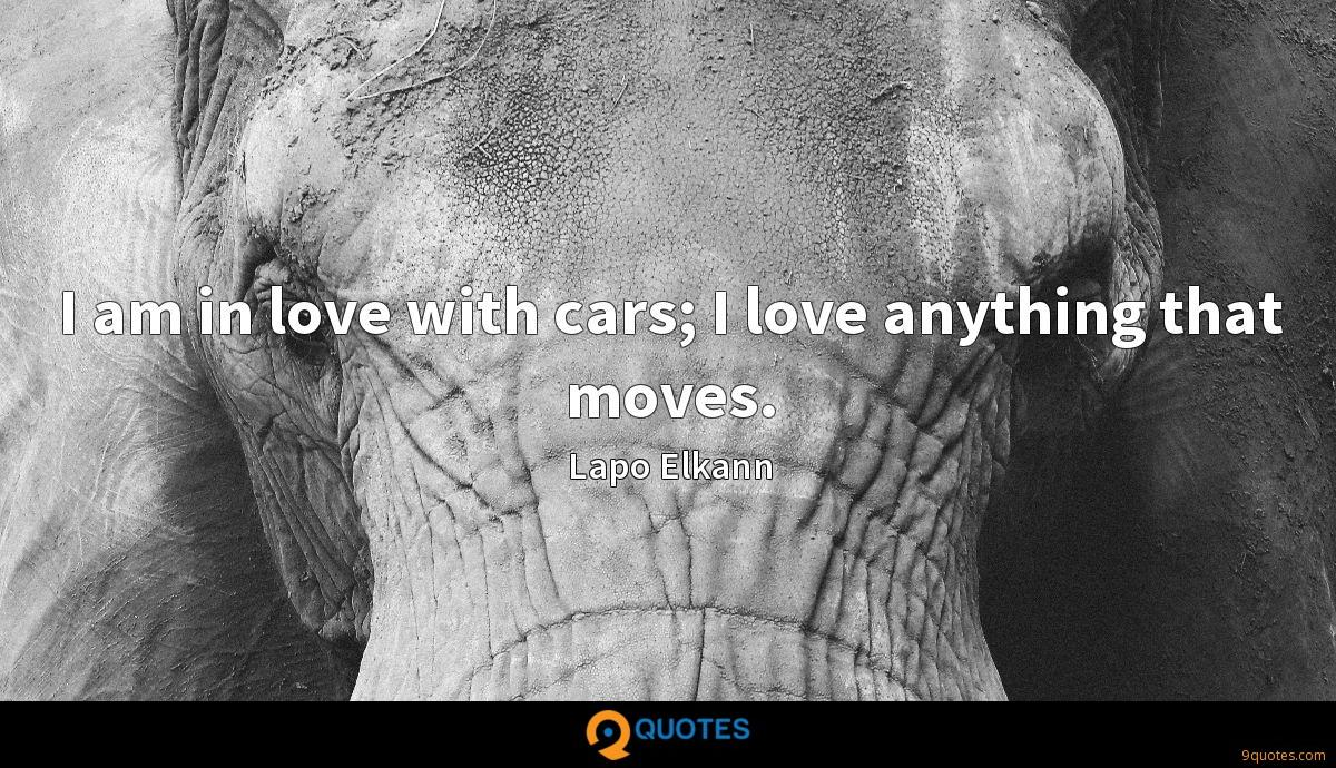 I am in love with cars; I love anything that moves.