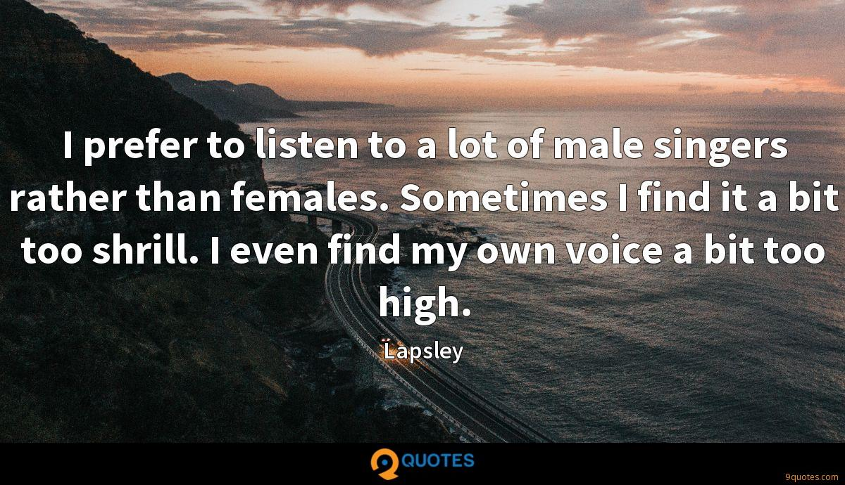 I prefer to listen to a lot of male singers rather than females. Sometimes I find it a bit too shrill. I even find my own voice a bit too high.