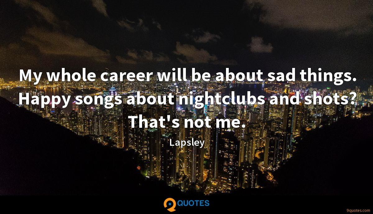 My whole career will be about sad things. Happy songs about nightclubs and shots? That's not me.