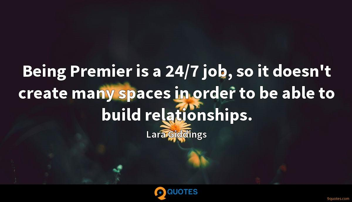 Being Premier is a 24/7 job, so it doesn't create many spaces in order to be able to build relationships.