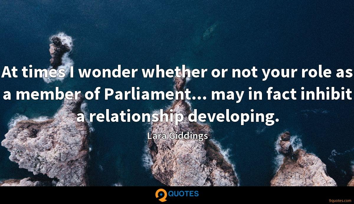 At times I wonder whether or not your role as a member of Parliament... may in fact inhibit a relationship developing.