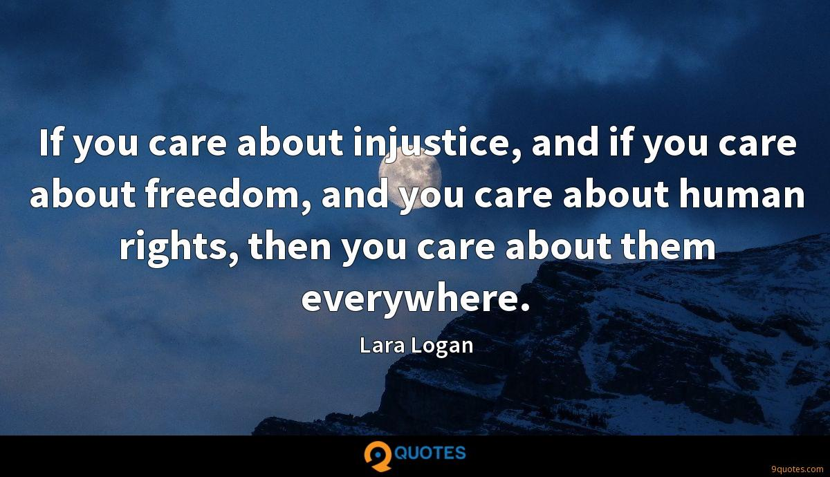 If you care about injustice, and if you care about freedom, and you care about human rights, then you care about them everywhere.