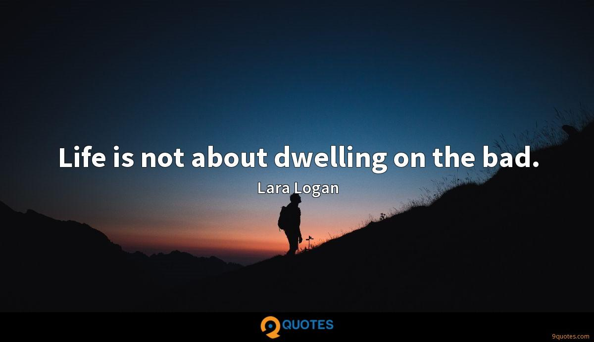 Life is not about dwelling on the bad.