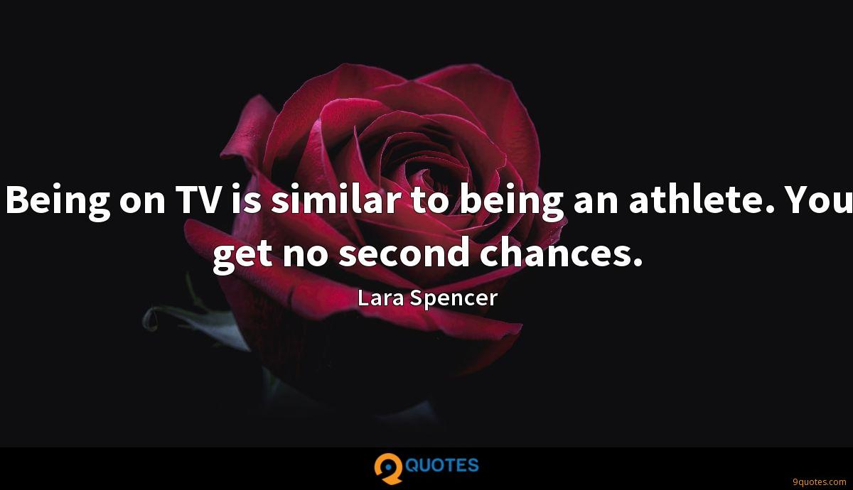 Being on TV is similar to being an athlete. You get no second chances.