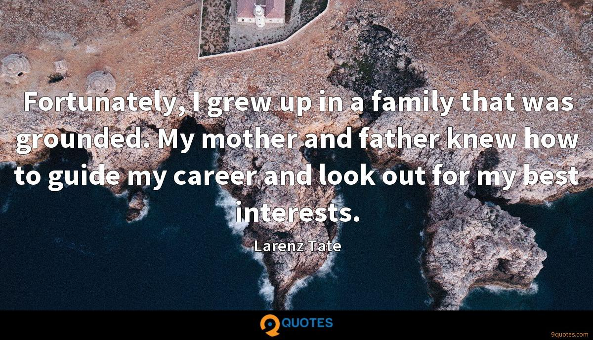 Fortunately, I grew up in a family that was grounded. My mother and father knew how to guide my career and look out for my best interests.