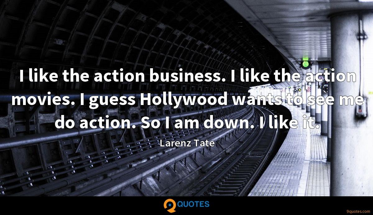 I like the action business. I like the action movies. I guess Hollywood wants to see me do action. So I am down. I like it.