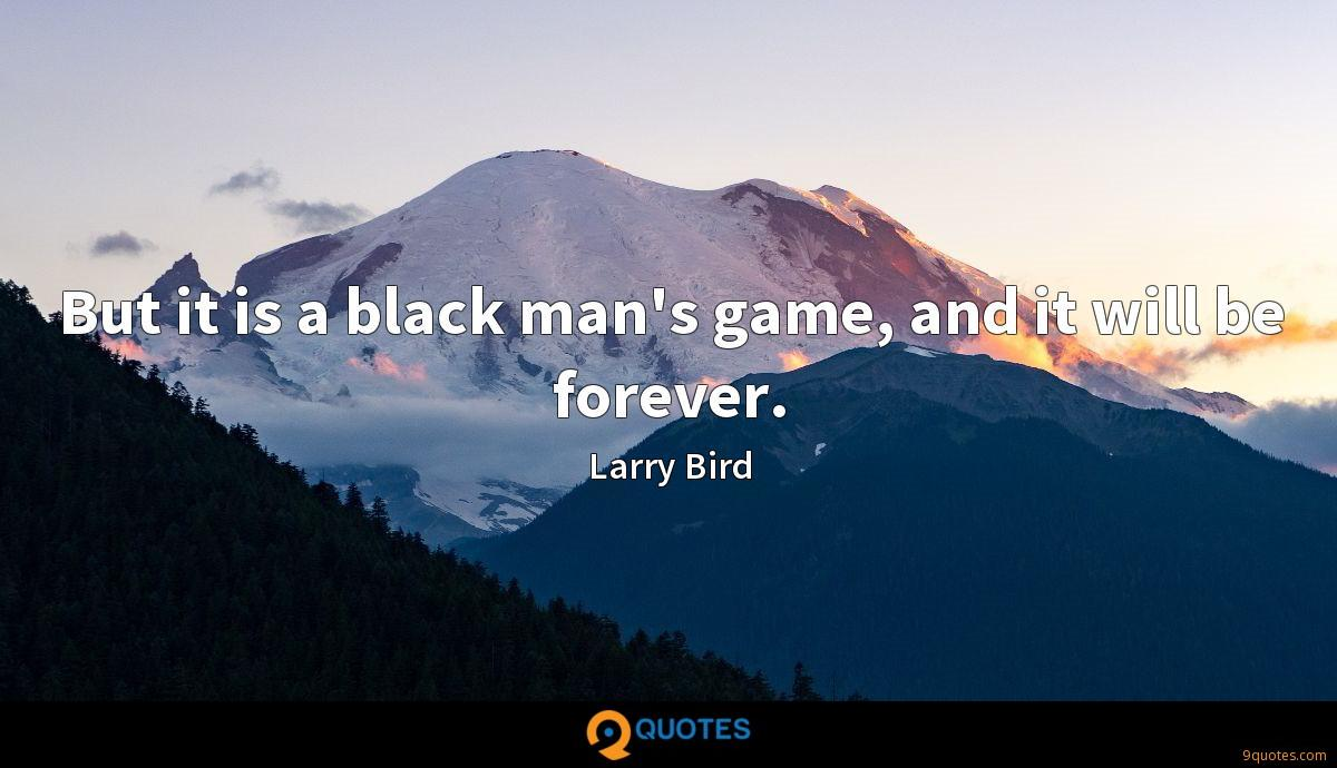 But it is a black man's game, and it will be forever.
