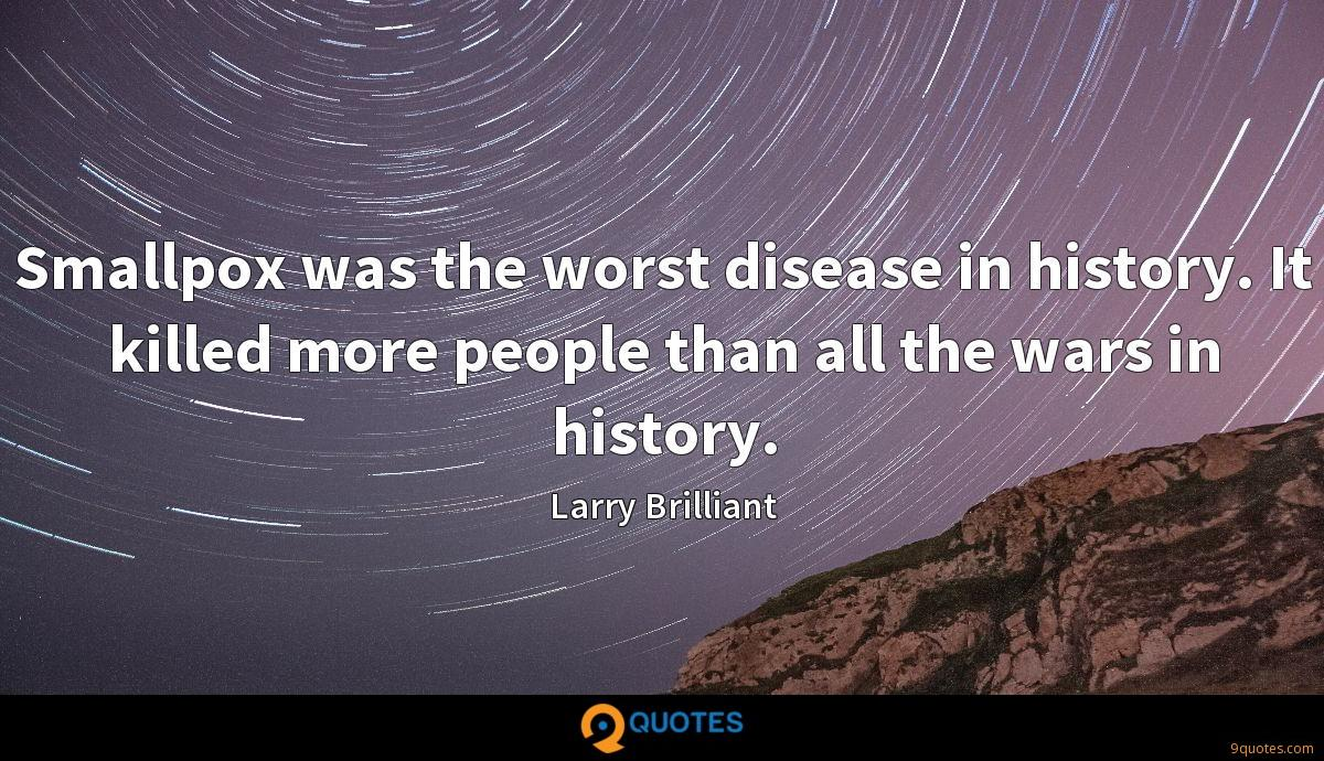 Smallpox was the worst disease in history. It killed more people than all the wars in history.