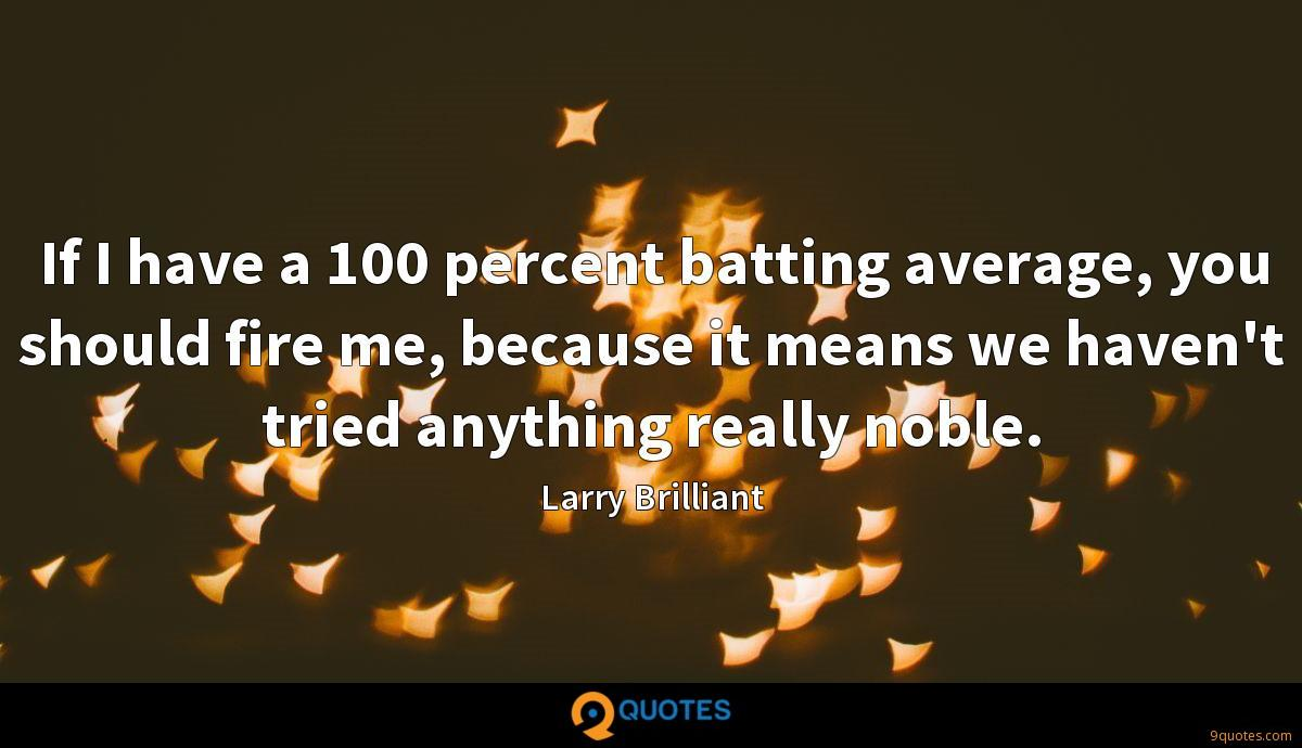 If I have a 100 percent batting average, you should fire me, because it means we haven't tried anything really noble.