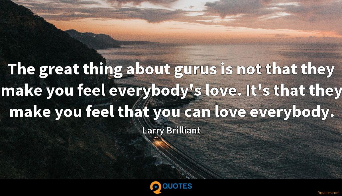 The great thing about gurus is not that they make you feel everybody's love. It's that they make you feel that you can love everybody.