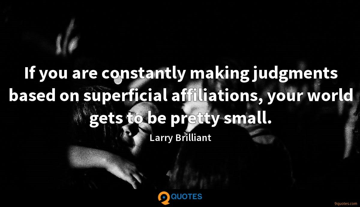 If you are constantly making judgments based on superficial affiliations, your world gets to be pretty small.