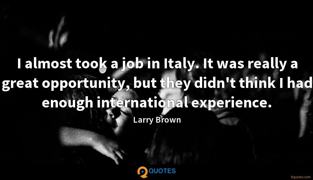 I almost took a job in Italy. It was really a great opportunity, but they didn't think I had enough international experience.