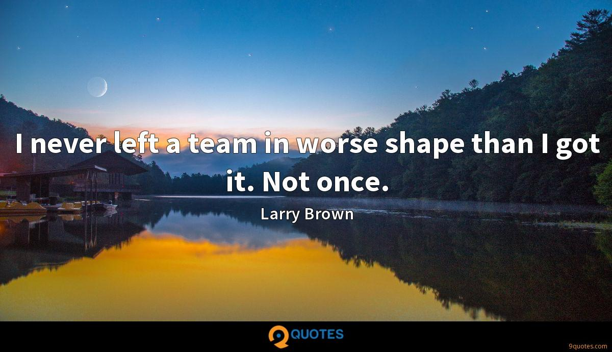 I never left a team in worse shape than I got it. Not once.