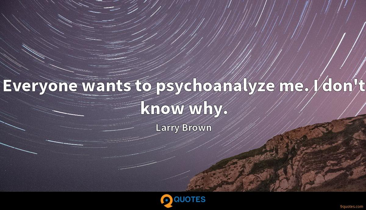 Everyone wants to psychoanalyze me. I don't know why.