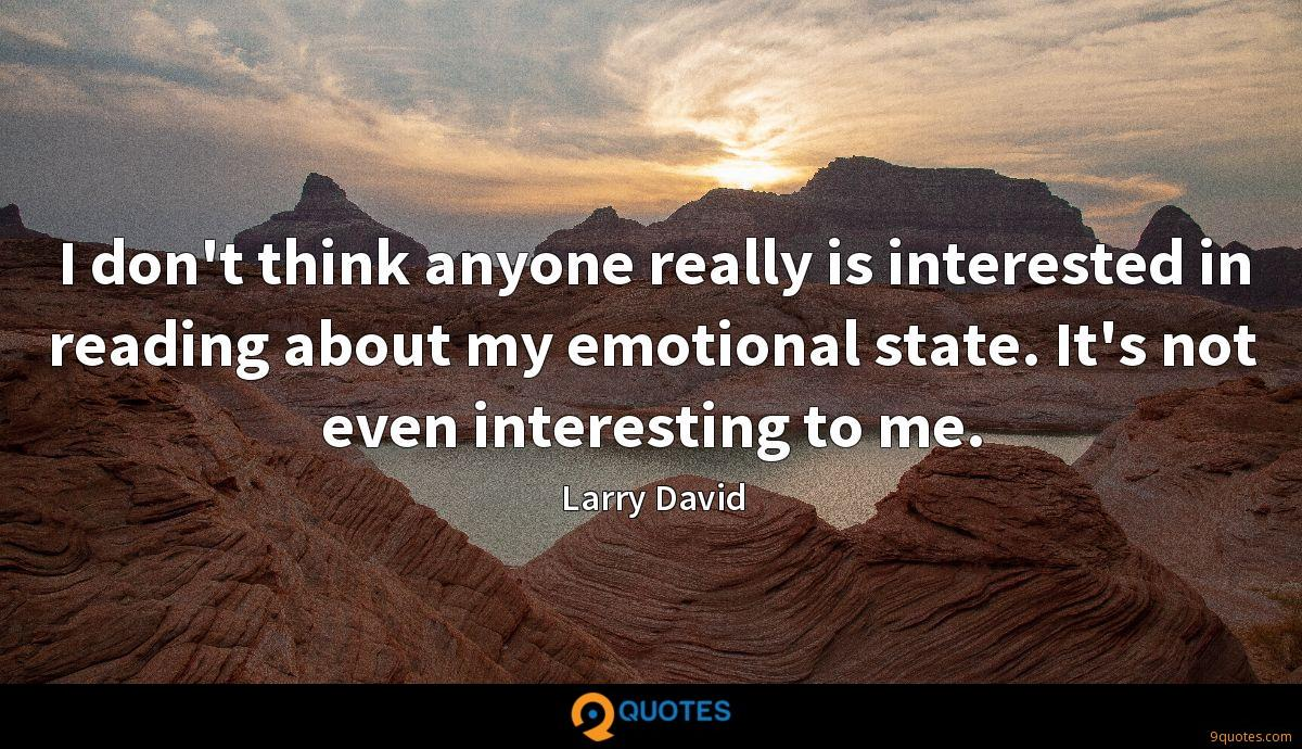 I don't think anyone really is interested in reading about my emotional state. It's not even interesting to me.