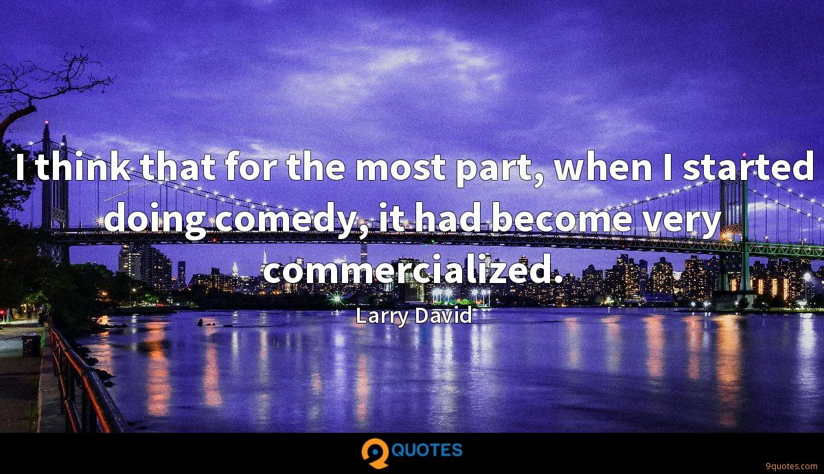 I think that for the most part, when I started doing comedy, it had become very commercialized.