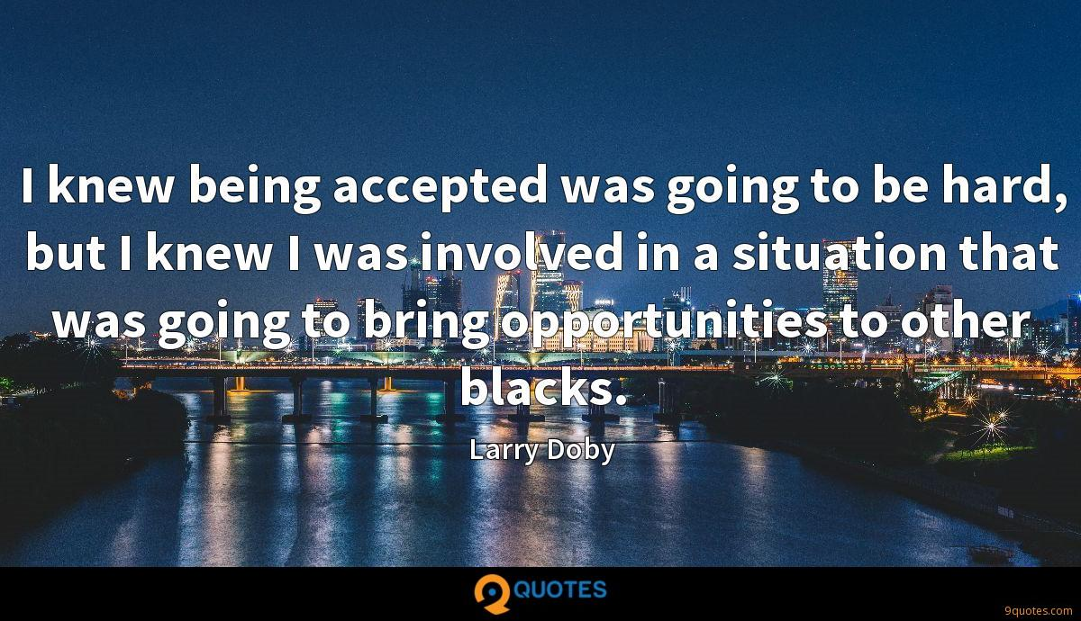 I knew being accepted was going to be hard, but I knew I was involved in a situation that was going to bring opportunities to other blacks.