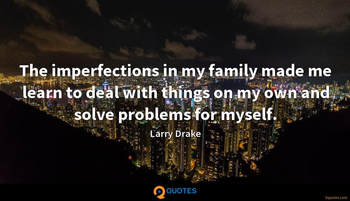The imperfections in my family made me learn to deal with things on my own and solve problems for myself.