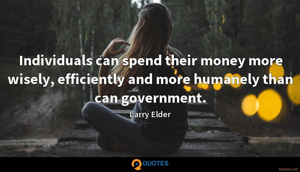 Individuals can spend their money more wisely, efficiently and more humanely than can government.