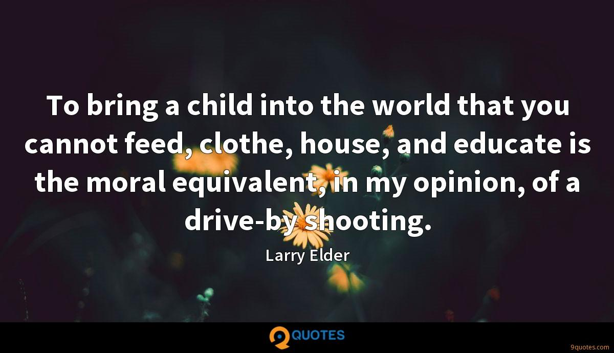 To bring a child into the world that you cannot feed, clothe, house, and educate is the moral equivalent, in my opinion, of a drive-by shooting.