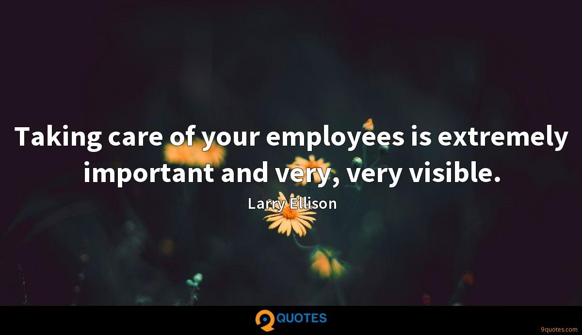 Taking care of your employees is extremely important and very, very visible.