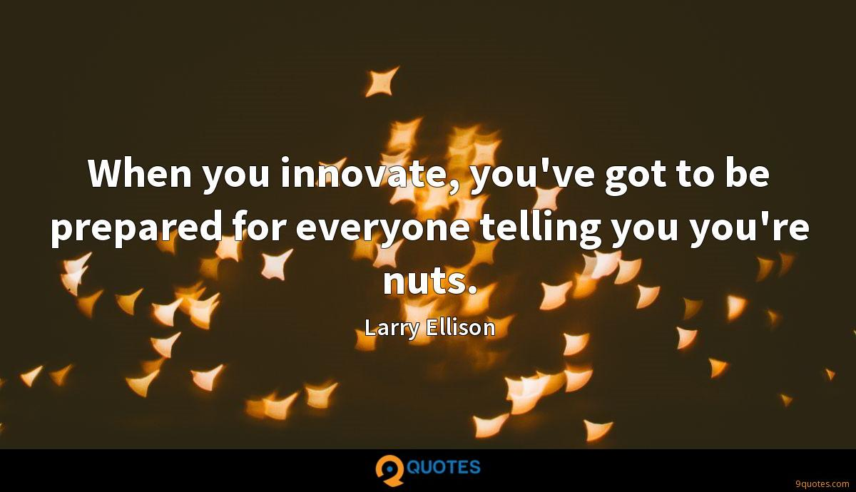 When you innovate, you've got to be prepared for everyone telling you you're nuts.