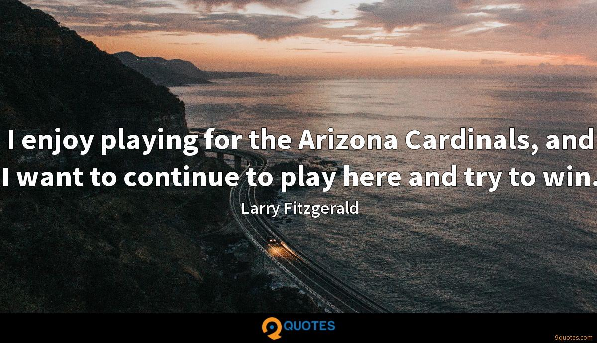 I enjoy playing for the Arizona Cardinals, and I want to continue to play here and try to win.