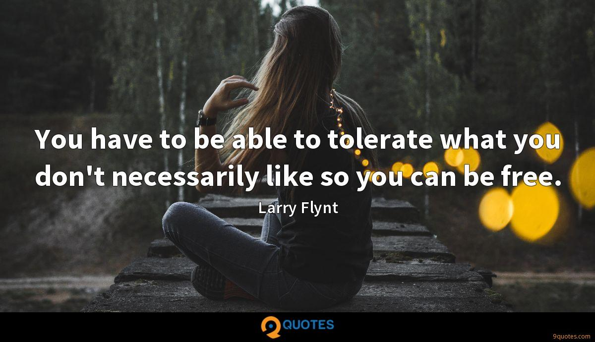 You have to be able to tolerate what you don't necessarily like so you can be free.