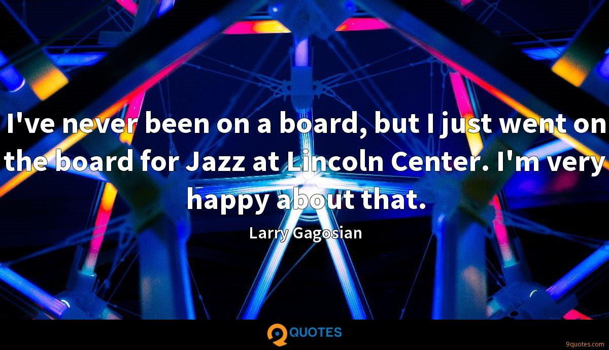 I've never been on a board, but I just went on the board for Jazz at Lincoln Center. I'm very happy about that.