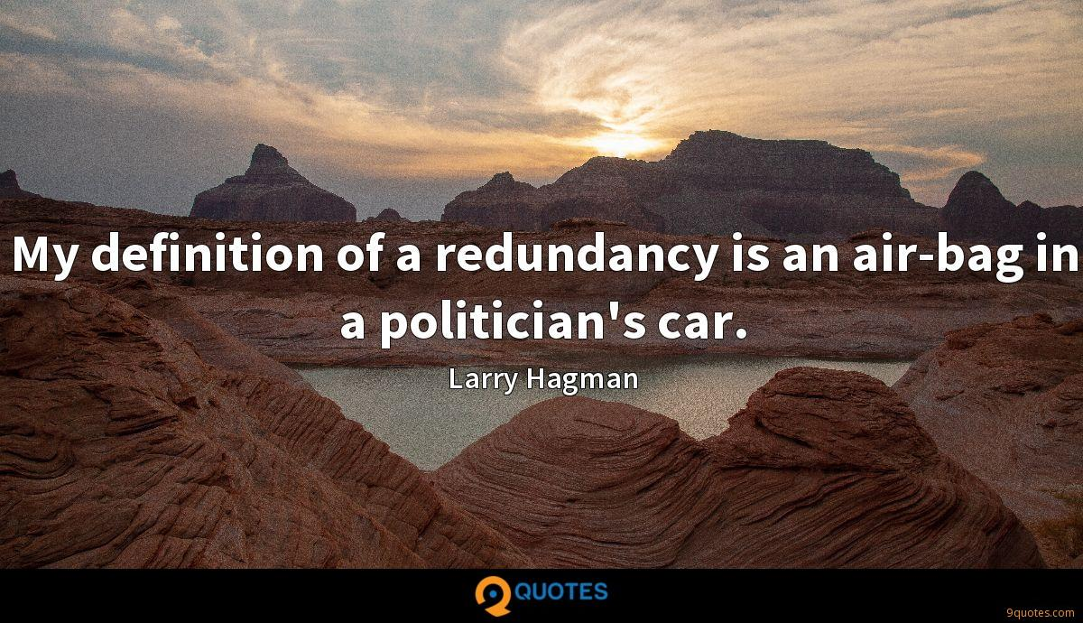 My definition of a redundancy is an air-bag in a politician's car.